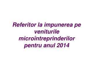 Referitor la impunerea pe veniturile micro�ntreprinderilor  pentru anul 2014