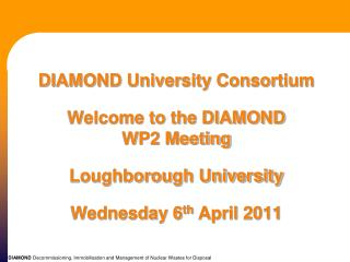DIAMOND University Consortium   Welcome to the DIAMOND  WP2 Meeting  Loughborough University  Wednesday 6th April 2011