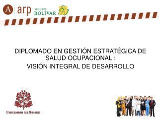 DIPLOMADO EN GESTIÓN ESTRATÉGICA DE  SALUD OCUPACIONAL :  VISIÓN INTEGRAL DE DESARROLLO