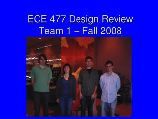 ECE 477 Design Review Team 1    Fall 2008