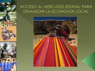 ACCESO AL MERCADO ESTATAL PARA DINAMIZAR LA ECONOMÍA LOCAL