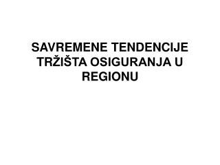 SAVREMENE TENDENCIJE TR I TA OSIGURANJA U REGIONU