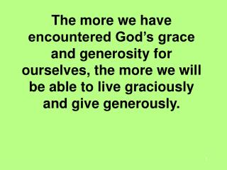 The more we have encountered God s grace and generosity for ourselves, the more we will be able to live graciously and g