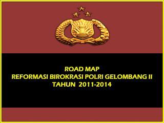 ROAD MAP  REFORMASI BIROKRASI POLRI GELOMBANG II  TAHUN  2011-2014