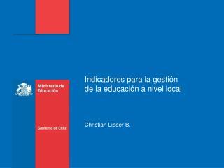 Indicadores para la gestión de la educación a nivel local Christian Libeer B.