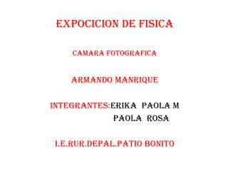 EXPOCICION DE FISICA CAMARA FOTOGRAFICA ARMANDO MANRIQUE INTEGRANTES: ERIKA PAOLA M