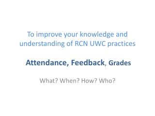 To improve your knowledge and understanding of RCN UWC practices Attendance, Feedback ,  Grades