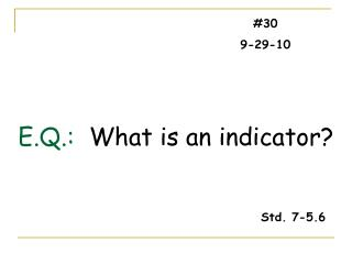 E.Q.:   What is an indicator?