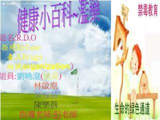 組名 :R . D .O ( 拒絕 Refuse   毒品 Drugs   組織 organization ) 組員 : 劉曉澄 ( 組長 ) 林啟原 吳雪苗 陳樂蓓