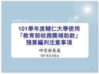 101 學年度輔仁大學使用 「教育部校務獎補助款」 預算編列注意事項