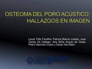 OSTEOMA DEL PORO AC STICO:  HALLAZGOS EN IMAGEN