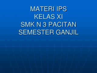 MATERI IPS KELAS XI  SMK N 3 PACITAN SEMESTER GANJIL