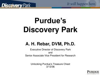 Purdue's  Discovery Park A. H. Rebar, DVM, Ph.D. Executive Director of Discovery Park  and