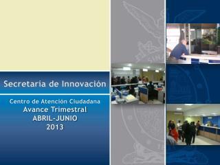 Secretar�a de Innovaci�n Centro de Atenci�n Ciudadana Avance Trimestral ABRIL-JUNIO 2013