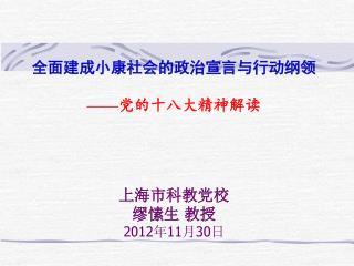 全面建成小康社会的政治宣言与行动纲领 —— 党的十八大精神解读 上海市科教党校 缪愫生 教授 2012 年 11 月 30 日