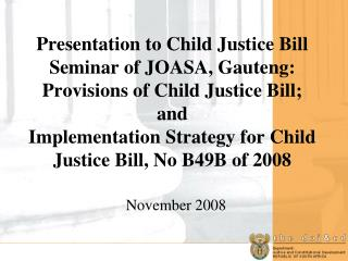 Presentation to Child Justice Bill Seminar of JOASA, Gauteng:    Provisions of Child Justice Bill; and  Implementation S
