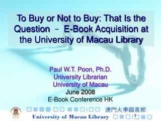 Paul W.T. Poon, Ph.D. University Librarian University of Macau June 2008 E-Book Conference HK