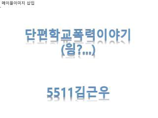 단편학교폭력 이야기 ( 읭 ?...) 5511 김근우