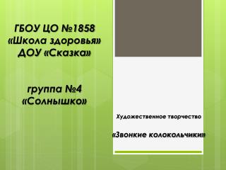 ГБОУ ЦО №1858 «Школа здоровья» ДОУ «Сказка» группа №4 «Солнышко»