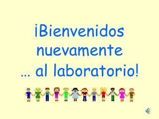 ¡Bienvenidos nuevamente … al laboratorio!