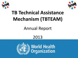 TB Technical Assistance Mechanism (TBTEAM) Annual Report 2013