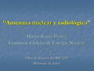""""""" Amenaza nuclear  y radiológica """" Héctor Basáez Pizarro Comisión Chilena de Energía Nuclear"""