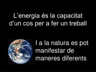 L'energia és la capacitat d'un cos per a fer un treball