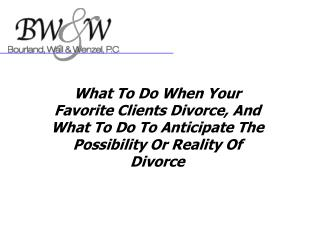 What To Do When Your Favorite Clients Divorce, And What To Do To Anticipate The Possibility Or Reality Of Divorce