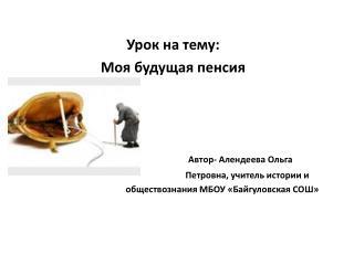 Урок на тему: Моя будущая пенсия  Автор- Алендеева Ольга