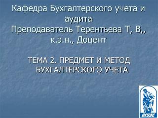 Кафедра Бухгалтерского учета и аудита Преподаватель Терентьева Т, В,, к.э.н., Доцент