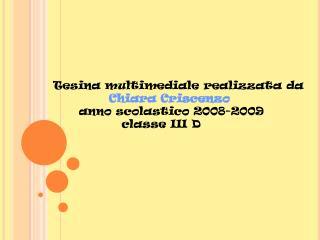 Tesina multimediale realizzata da              Chiara Criscenzo        anno scolastico 2008-2009                 classe