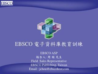 EBSCO  電子資料庫教育訓練 EBSCO ASP 報告人 :  周 頡 先生