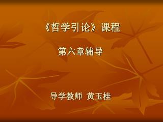 《 哲学引论 》 课程 第六章辅导 导学教师  黄玉桂