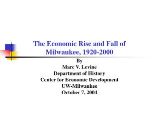 The Economic Rise and Fall of Milwaukee, 1920-2000 By  Marc V. Levine Department of History