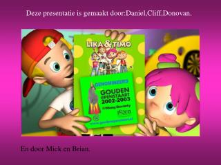 Deze presentatie is gemaakt door:Daniel,Cliff,Donovan.