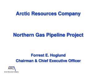 Arctic Resources Company Northern Gas Pipeline Project Forrest E. Hoglund