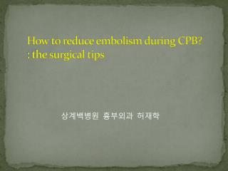 How to reduce embolism during CPB?  : the surgical tips