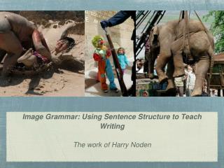 Image Grammar: Using Sentence Structure to Teach Writing The work of Harry Noden