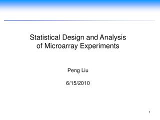Statistical Design and Analysis  of Microarray Experiments Peng Liu 6/15/2010
