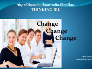 """""""ปลุกพลังคิดบวก : เปลี่ยนความคิด-ชีวิตเปลี่ยน"""" THINKING BIG Change  Change Change"""