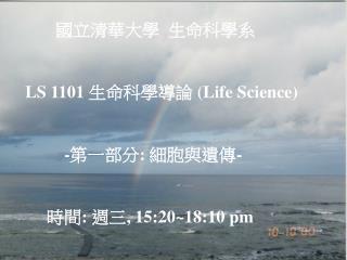 國立清華大學  生命科學系      LS 110 1 生命科學導論 ( Life Science )               - 第一部分 :  細胞與遺傳 -