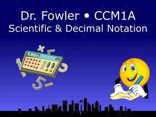 Dr. Fowler   CCM1A Scientific & Decimal Notation