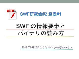 SWF 研究会 #2  発表 #1 SWF  の情報要素と バイナリの読み方