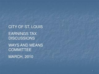 CITY OF ST. LOUIS EARNINGS TAX DISCUSSIONS WAYS AND MEANS COMMITTEE MARCH, 2010