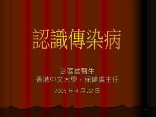彭國雄醫生 香港中文大學 . 保健處主任 2005  年  4  月  22  日