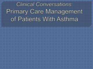 Clinical Conversations : Primary Care Management of Patients With Asthma