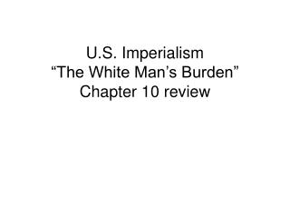 U.S. Imperialism �The White Man�s Burden� Chapter 10 review