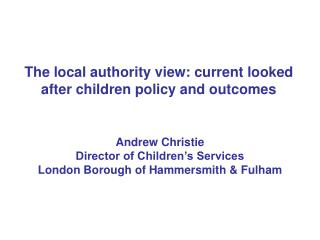 The local authority view: current looked after children policy and outcomes
