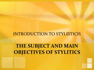 INTRODUCTION TO STYLISTICIS THE SUBJECT AND MAIN OBJECTIVES OF STYLITICS