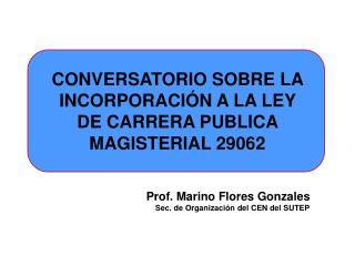 CONVERSATORIO SOBRE LA INCORPORACI N A LA LEY DE CARRERA PUBLICA MAGISTERIAL 29062   Prof. Marino Flores Gonzales Sec. d